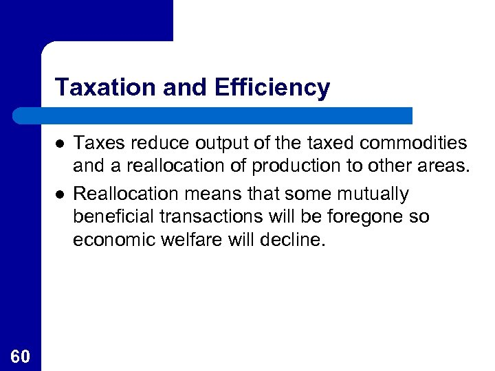 Taxation and Efficiency l l 60 Taxes reduce output of the taxed commodities and