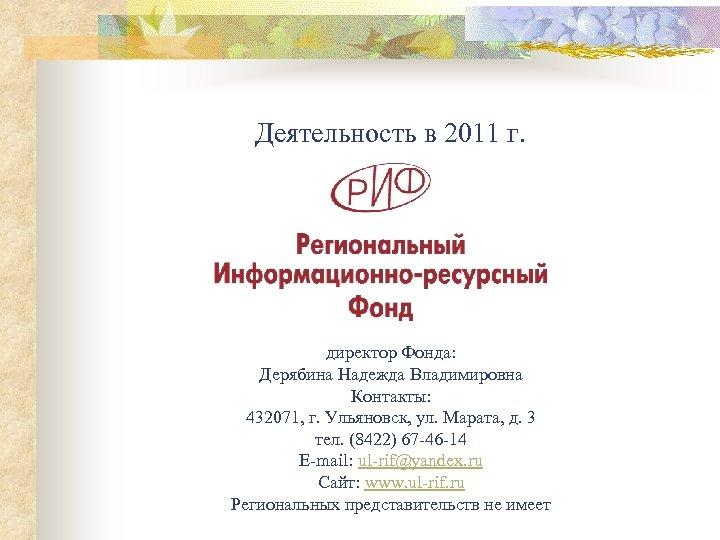 Деятельность в 2011 г. директор Фонда: Дерябина Надежда Владимировна Контакты: 432071, г. Ульяновск, ул.