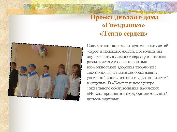 Проект детского дома «Гнездышко» «Тепло сердец» Совместная творческая деятельность детей -сирот и пожилых