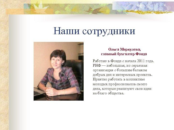 Наши сотрудники Ольга Меркулова, главный бухгалтер Фонда Работаю в Фонде с начала 2011 года.
