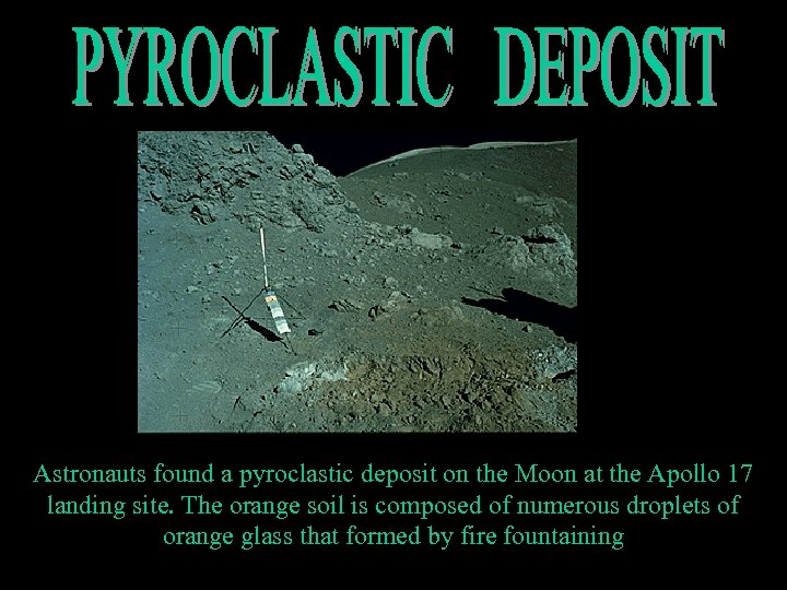 Astronauts found a pyroclastic deposit on the Moon at the Apollo 17 landing site.