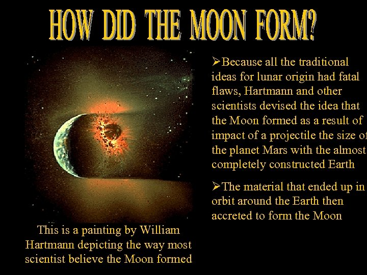 ØBecause all the traditional ideas for lunar origin had fatal flaws, Hartmann and other