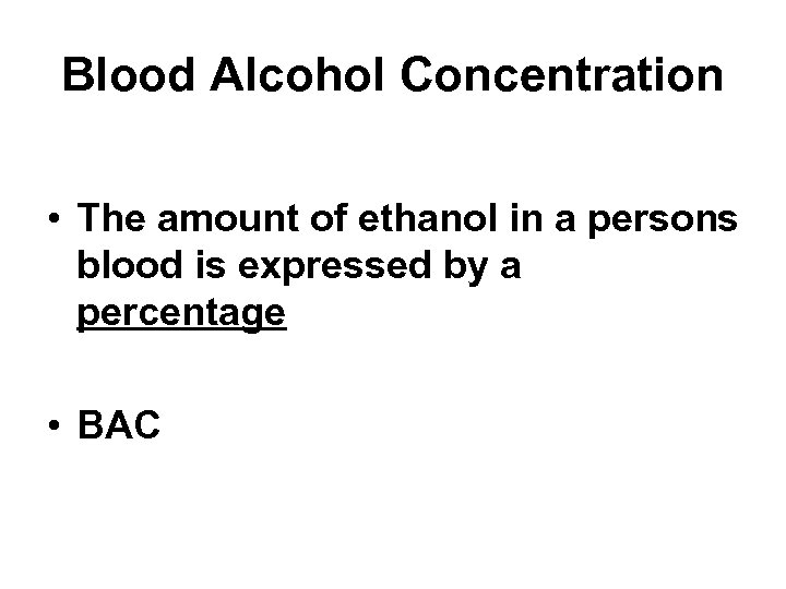 Blood Alcohol Concentration • The amount of ethanol in a persons blood is expressed