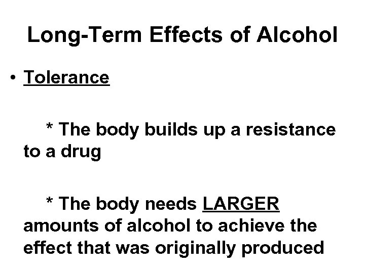 Long-Term Effects of Alcohol • Tolerance * The body builds up a resistance to