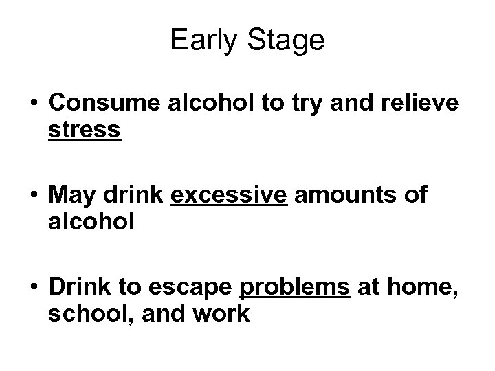 Early Stage • Consume alcohol to try and relieve stress • May drink excessive