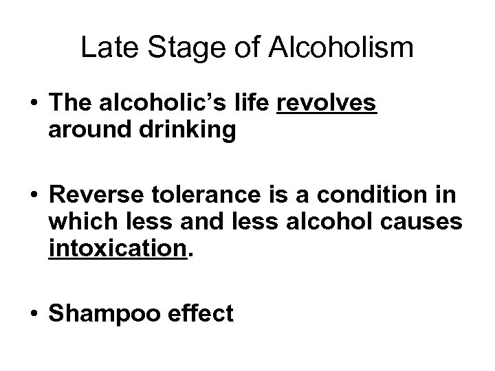 Late Stage of Alcoholism • The alcoholic's life revolves around drinking • Reverse tolerance