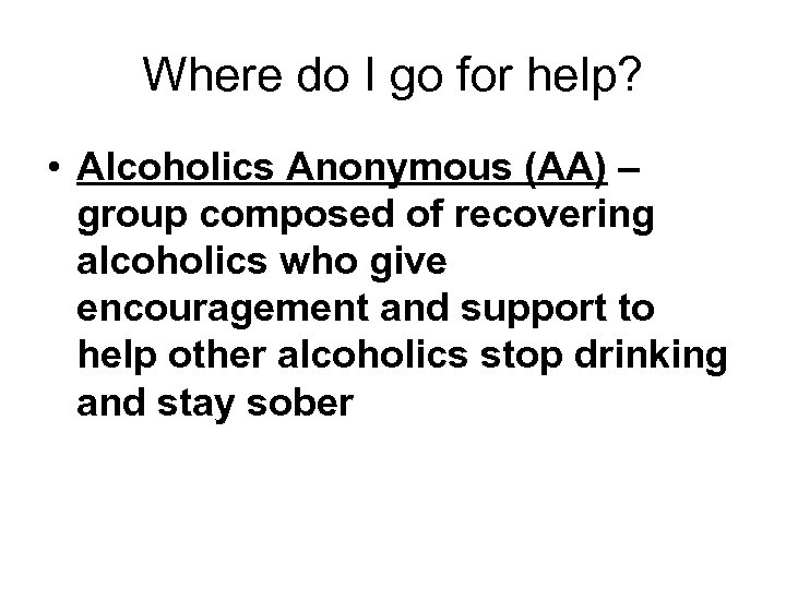 Where do I go for help? • Alcoholics Anonymous (AA) – group composed of