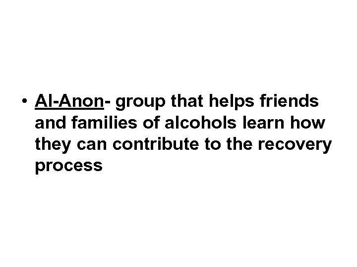 • Al-Anon- group that helps friends and families of alcohols learn how they