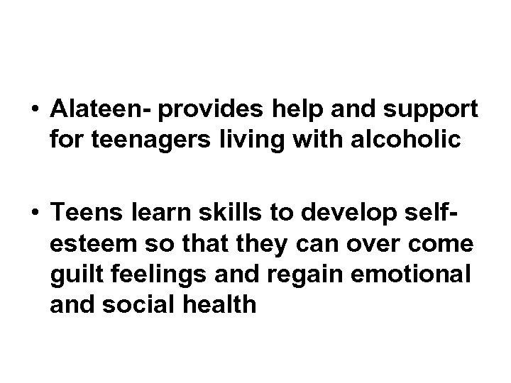 • Alateen- provides help and support for teenagers living with alcoholic • Teens