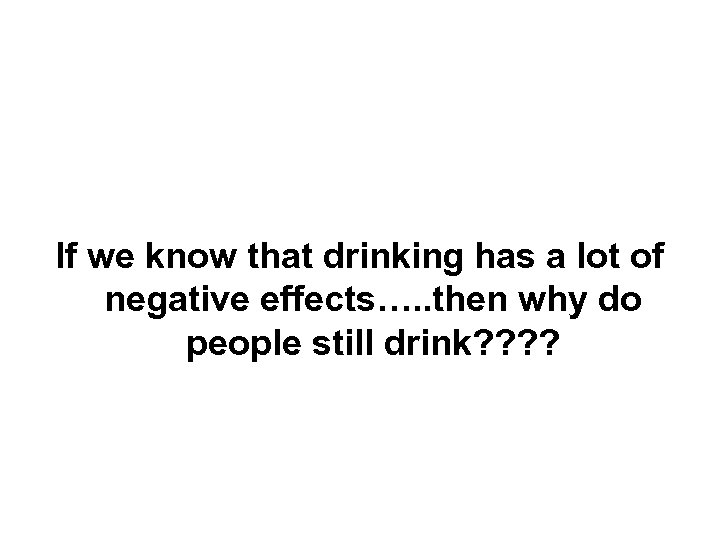 If we know that drinking has a lot of negative effects…. . then why