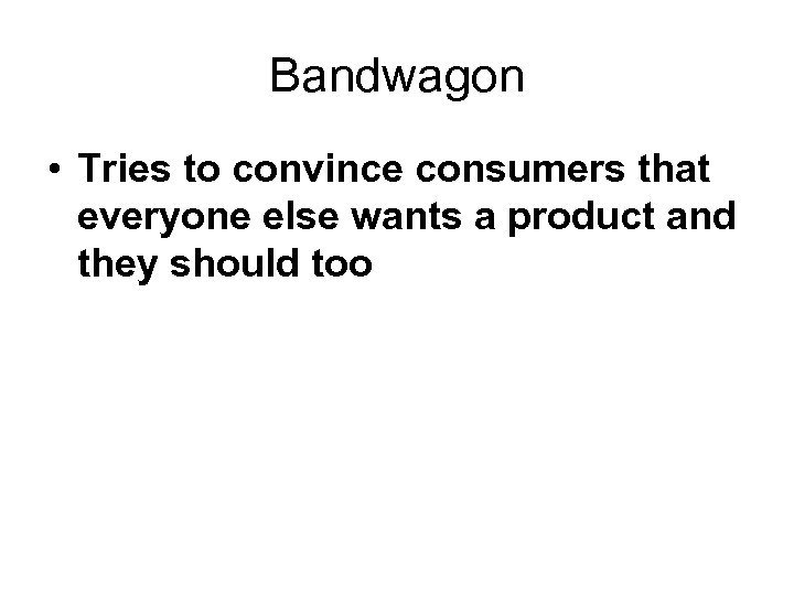 Bandwagon • Tries to convince consumers that everyone else wants a product and they