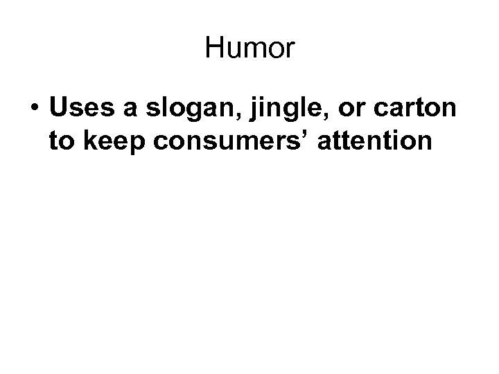 Humor • Uses a slogan, jingle, or carton to keep consumers' attention