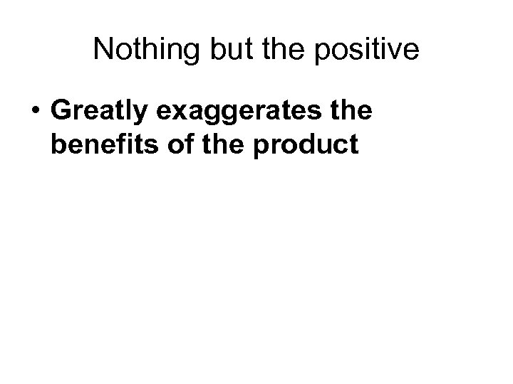 Nothing but the positive • Greatly exaggerates the benefits of the product