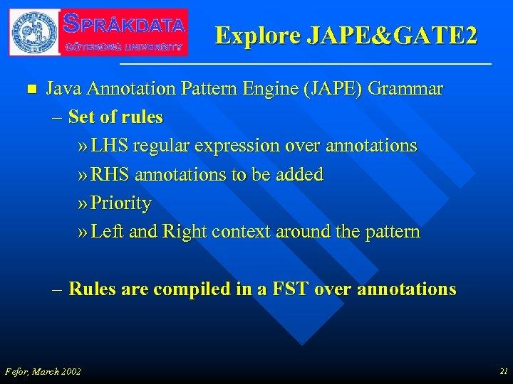 Explore JAPE&GATE 2 n Java Annotation Pattern Engine (JAPE) Grammar – Set of rules