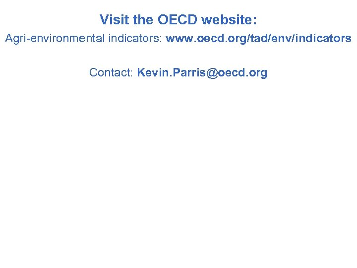 Visit the OECD website: Agri-environmental indicators: www. oecd. org/tad/env/indicators Contact: Kevin. Parris@oecd. org