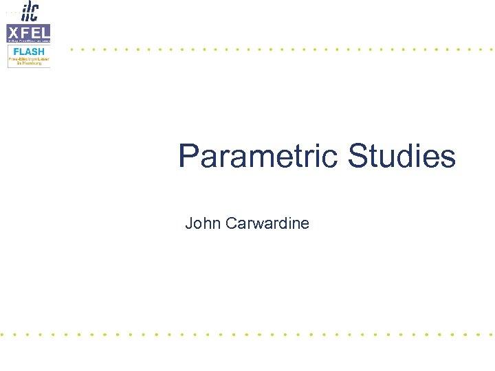 Parametric Studies John Carwardine