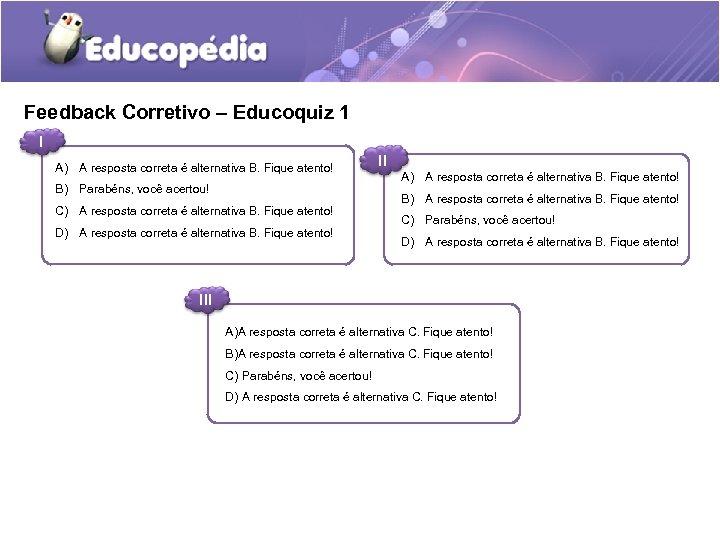 Feedback Corretivo – Educoquiz 1 I A) A resposta correta é alternativa B. Fique