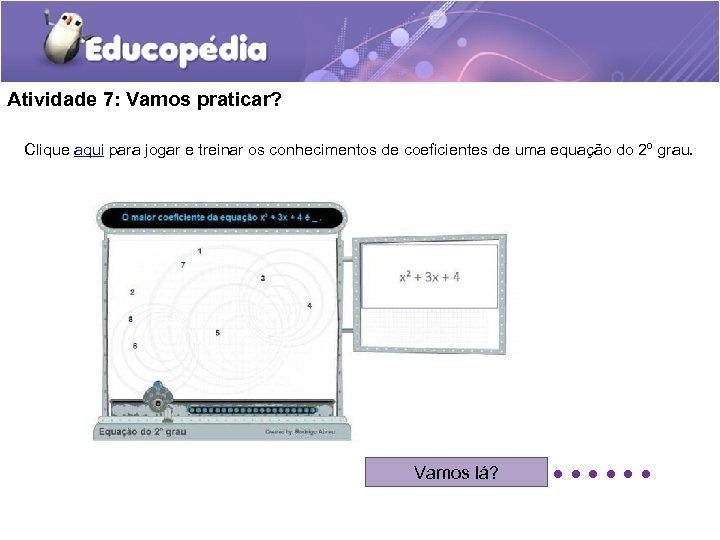 Atividade 7: Vamos praticar? Clique aqui para jogar e treinar os conhecimentos de coeficientes