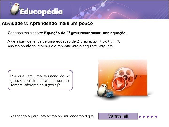 Atividade 8: Aprendendo mais um pouco Conheça mais sobre: Equação do 2º grau: reconhecer