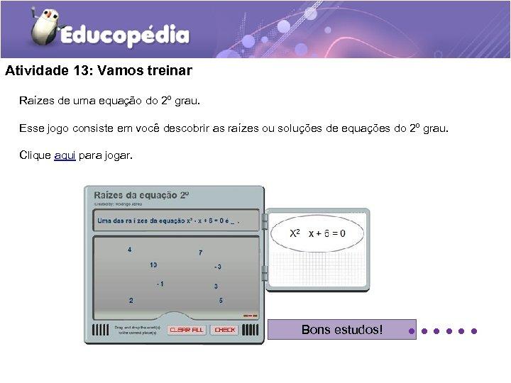 Atividade 13: Vamos treinar Raízes de uma equação do 2º grau. Esse jogo consiste