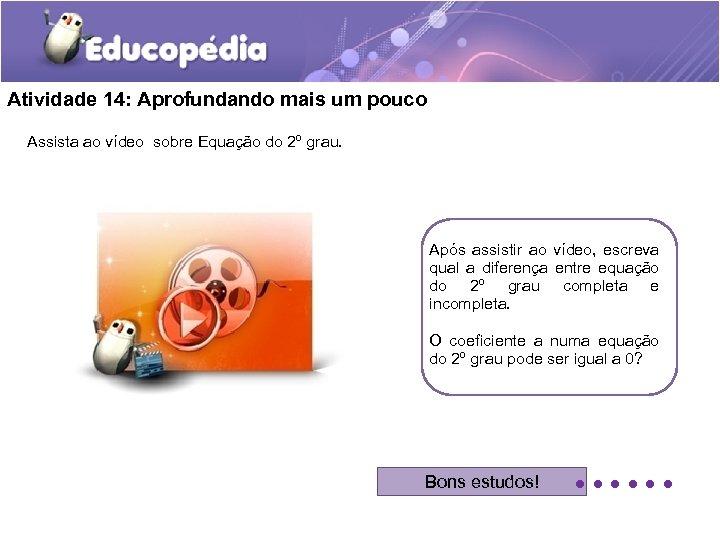 Atividade 14: Aprofundando mais um pouco Assista ao vídeo sobre Equação do 2º grau.