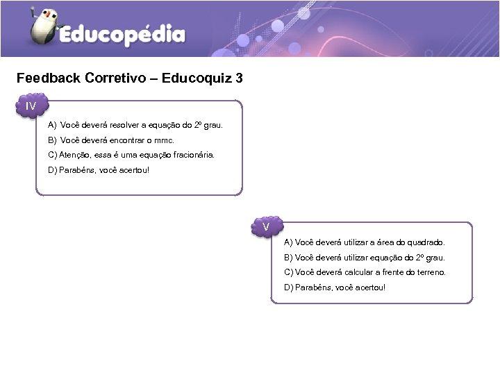 Feedback Corretivo – Educoquiz 3 IV A) Você deverá resolver a equação do 2º