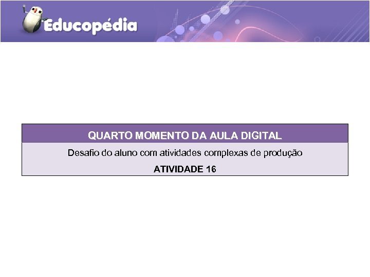 QUARTO MOMENTO DA AULA DIGITAL Desafio do aluno com atividades complexas de produção ATIVIDADE