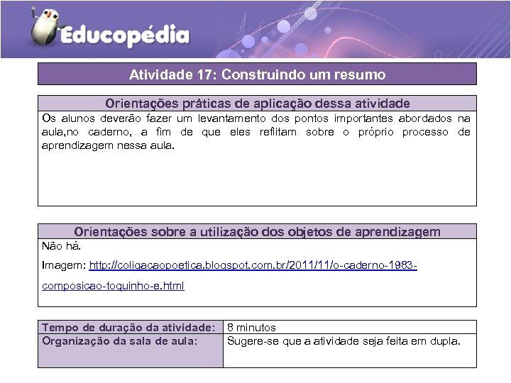 Atividade 17: Construindo um resumo Orientações práticas de aplicação dessa atividade Os alunos deverão