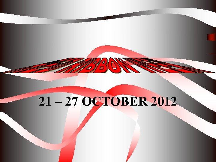 21 – 27 OCTOBER 2012