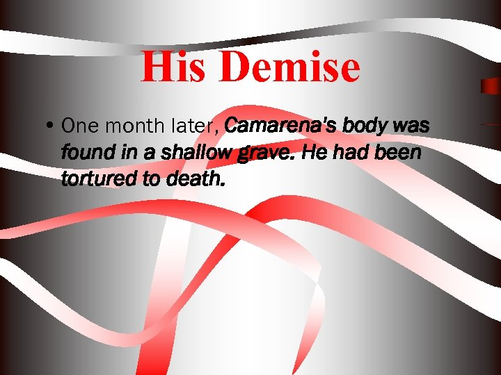 His Demise • One month later, Camarena's body was found in a shallow grave.