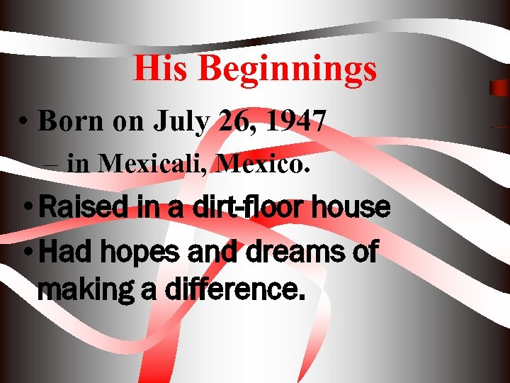 His Beginnings • Born on July 26, 1947 – in Mexicali, Mexico. • Raised