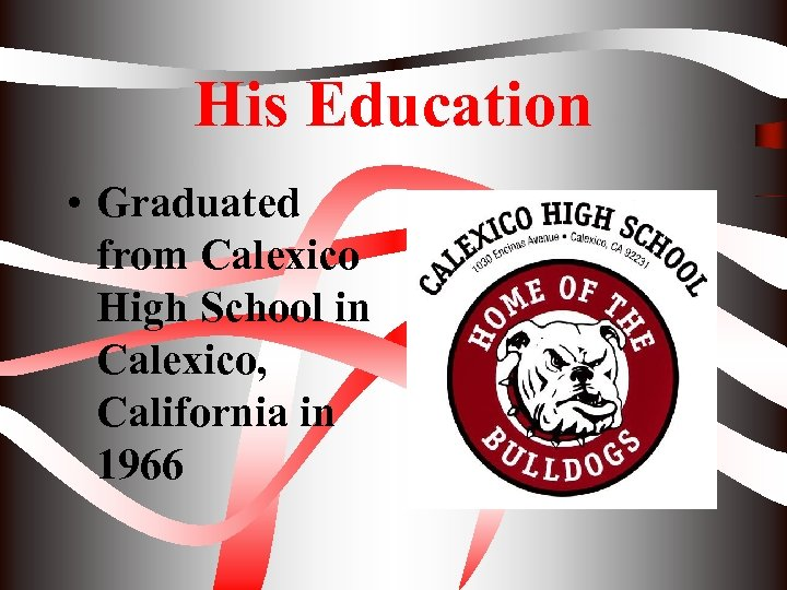 His Education • Graduated from Calexico High School in Calexico, California in 1966