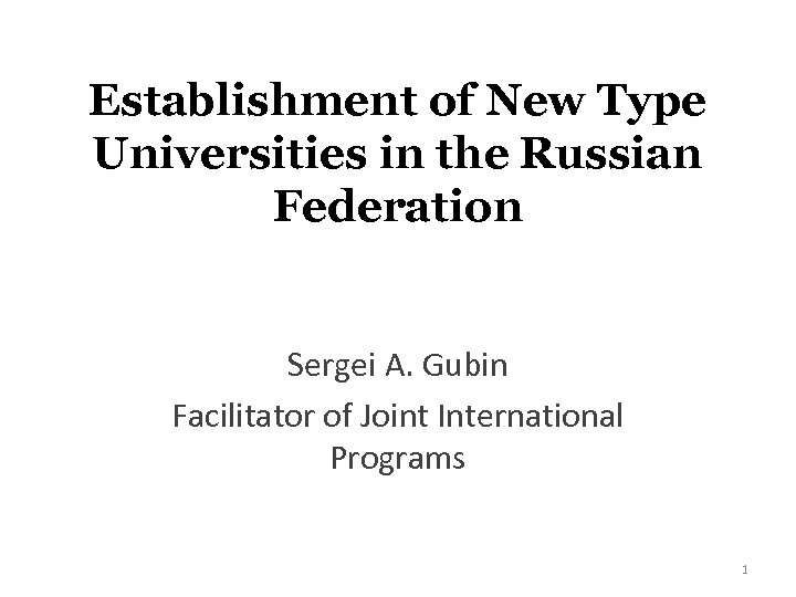 Establishment of New Type Universities in the Russian Federation Sergei A. Gubin Facilitator of