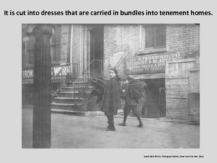 It is cut into dresses that are carried in bundles into tenement homes. Lewis