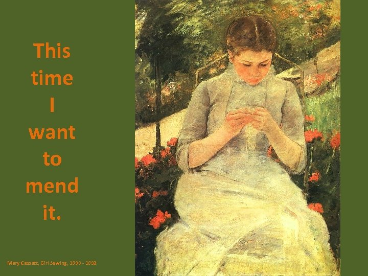 This time I want to mend it. Mary Cassatt, Girl Sewing, 1890 - 1892