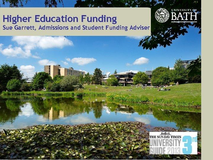 Higher Education Funding Sue Garrett, Admissions and Student Funding Adviser