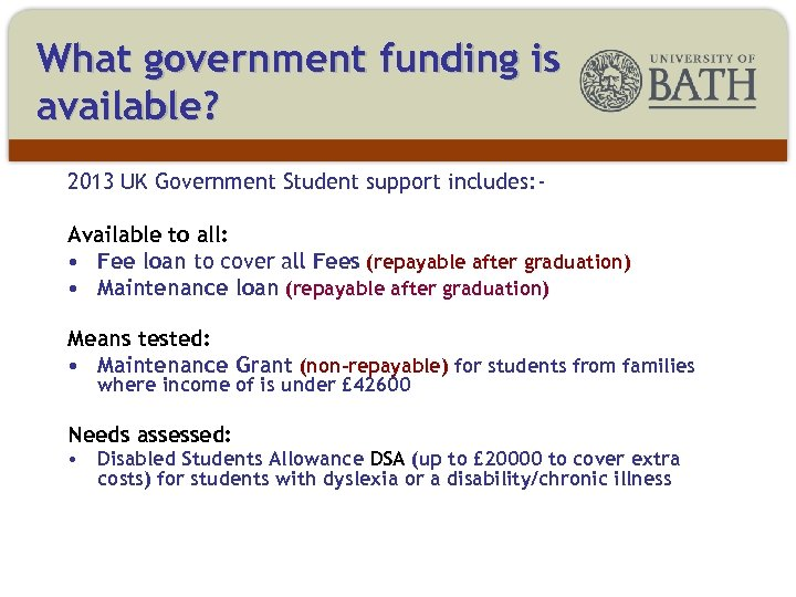 What government funding is available? 2013 UK Government Student support includes: Available to all: