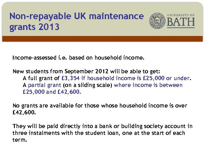Non-repayable UK maintenance grants 2013 Income-assessed i. e. based on household income. New students