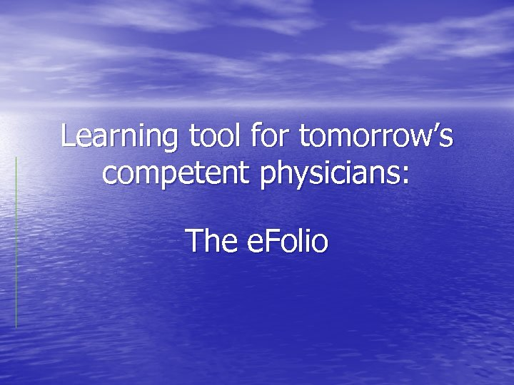 Learning tool for tomorrow's competent physicians: The e. Folio