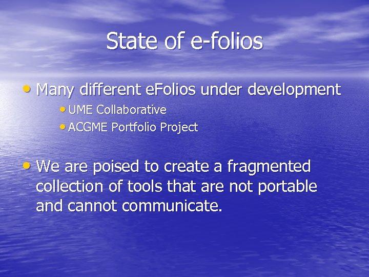 State of e-folios • Many different e. Folios under development • UME Collaborative •