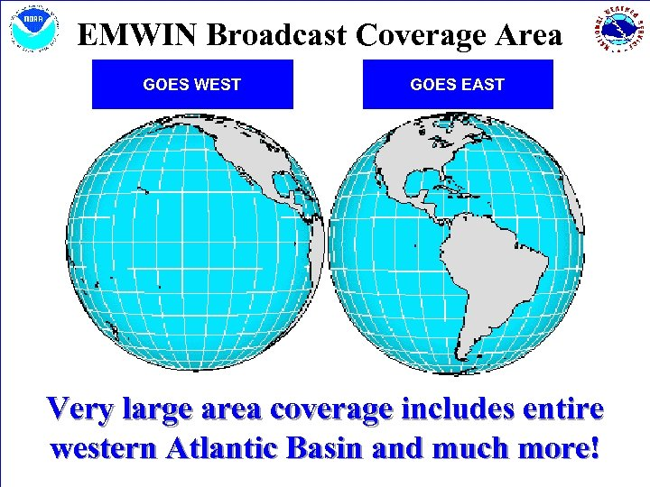 EMWIN Broadcast Coverage Area GOES WEST GOES EAST Very large area coverage includes entire