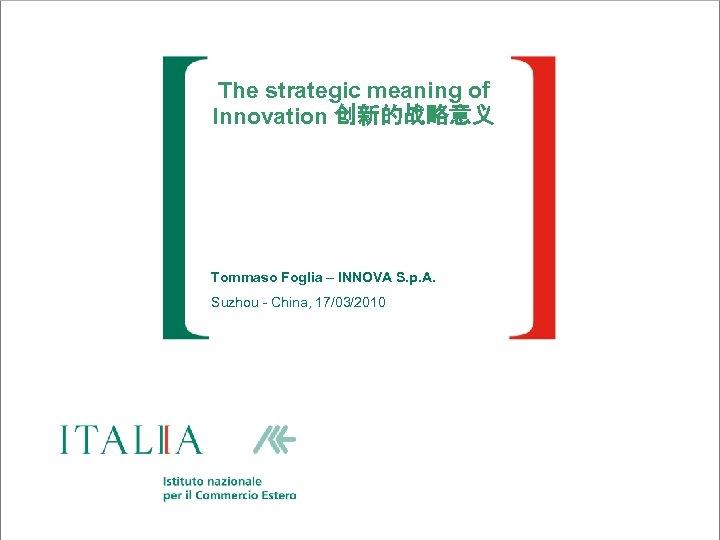 The strategic meaning of Innovation 创新的战略意义 Tommaso Foglia – INNOVA S. p. A. Suzhou