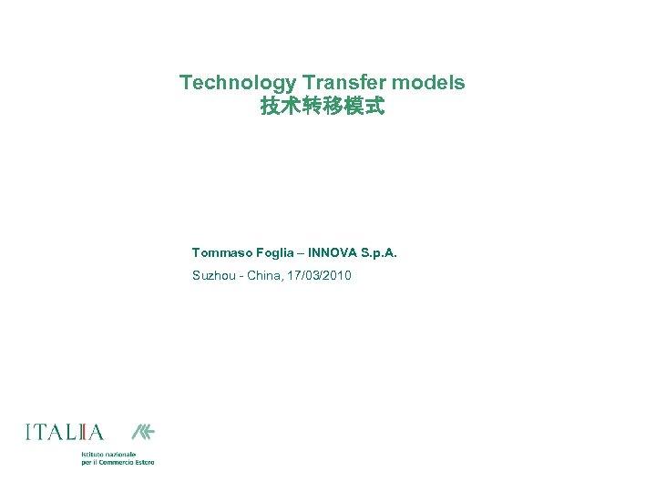 Technology Transfer models 技术转移模式 Tommaso Foglia – INNOVA S. p. A. Suzhou - China,