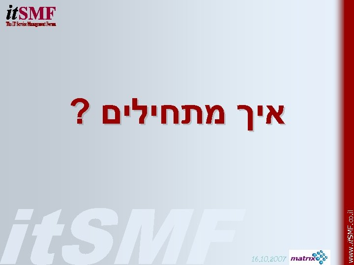 16. 10. 2007 www. it SMF. co. il ? איך מתחילים