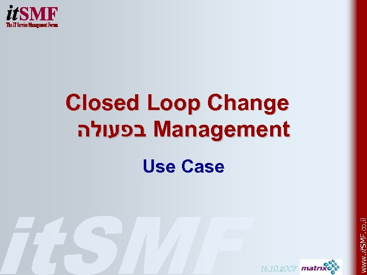 Closed Loop Change בפעולה Management 16. 10. 2007 www. it SMF. co. il Use