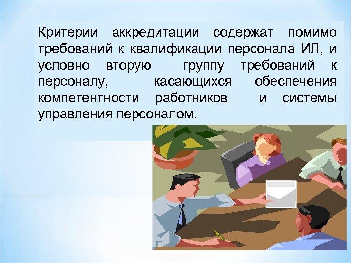Критерии аккредитации содержат помимо требований к квалификации персонала ИЛ, и условно вторую группу требований