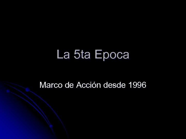 La 5 ta Epoca Marco de Acción desde 1996