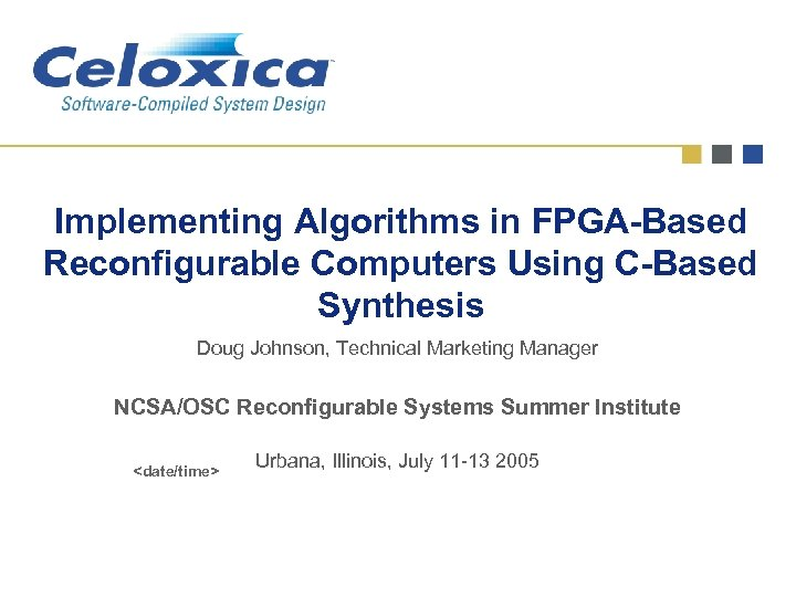 Implementing Algorithms in FPGA-Based Reconfigurable Computers Using C-Based Synthesis Doug Johnson, Technical Marketing Manager