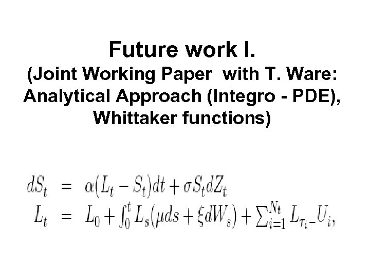 Future work I. (Joint Working Paper with T. Ware: Analytical Approach (Integro - PDE),