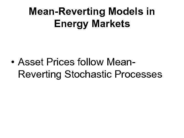 Mean-Reverting Models in Energy Markets • Asset Prices follow Mean. Reverting Stochastic Processes
